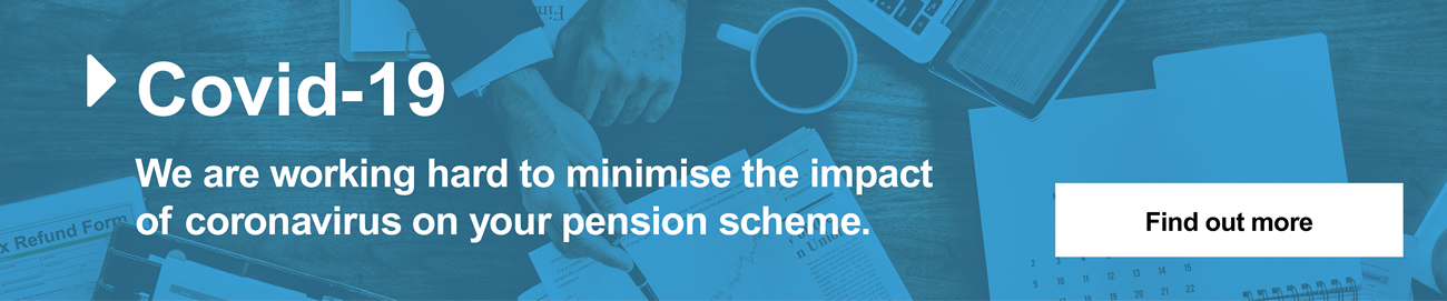 Covid-19 - We are working hard to minimise the impact of coronavirus on your pension scheme. - Find out more